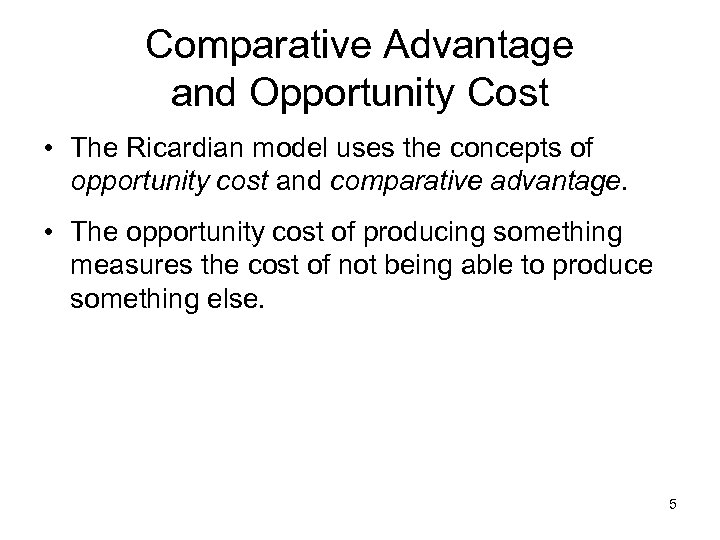 Comparative Advantage and Opportunity Cost • The Ricardian model uses the concepts of opportunity