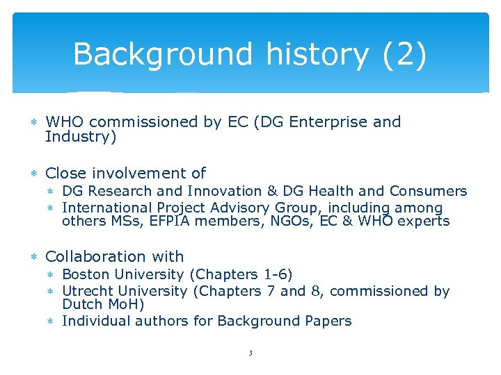 Background history (2) WHO commissioned by EC (DG Enterprise and Industry) Close involvement of