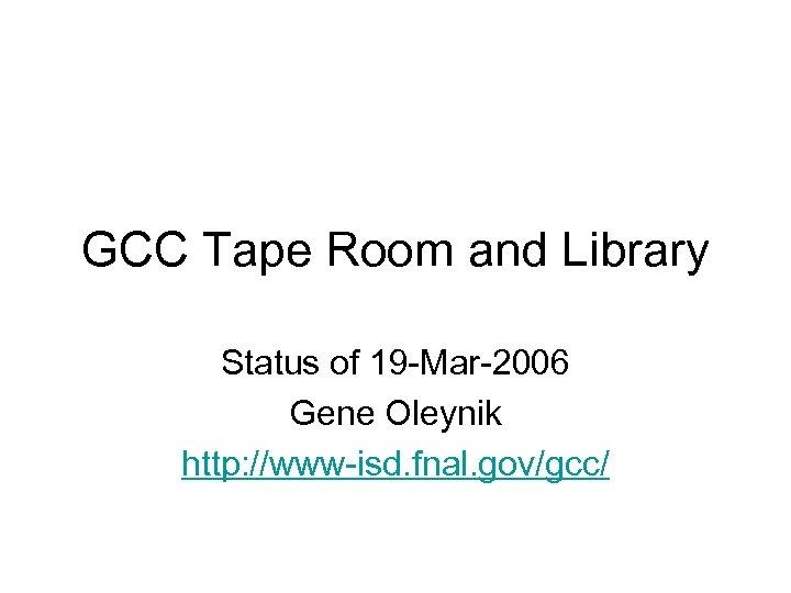 GCC Tape Room and Library Status of 19 -Mar-2006 Gene Oleynik http: //www-isd. fnal.