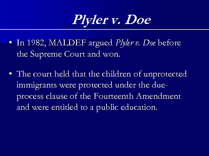 Plyler v. Doe • In 1982, MALDEF argued Plyler v. Doe before the Supreme