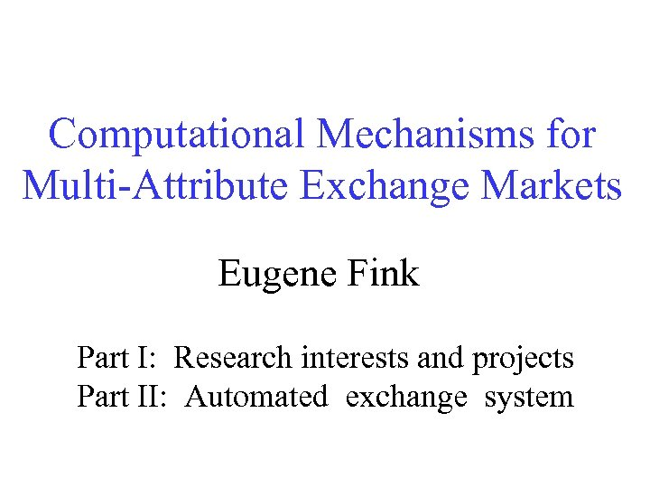 Computational Mechanisms for Multi-Attribute Exchange Markets Eugene Fink Part I: Research interests and projects