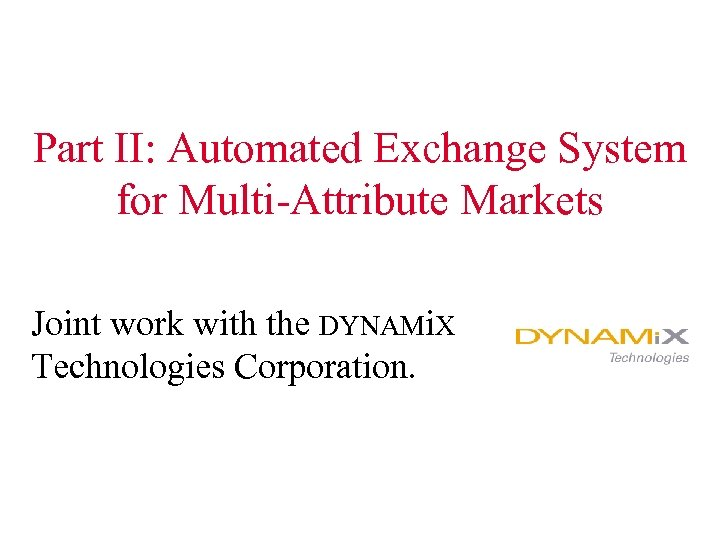 Part II: Automated Exchange System for Multi-Attribute Markets Joint work with the DYNAMi. X
