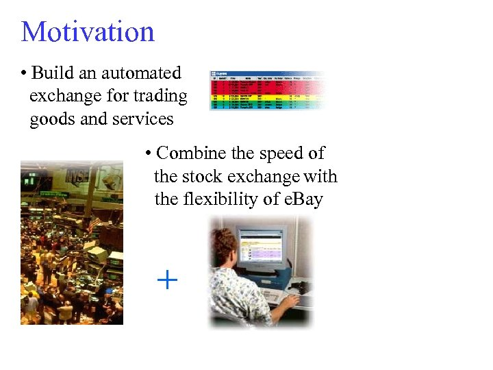 Motivation • Build an automated exchange for trading goods and services • Combine the