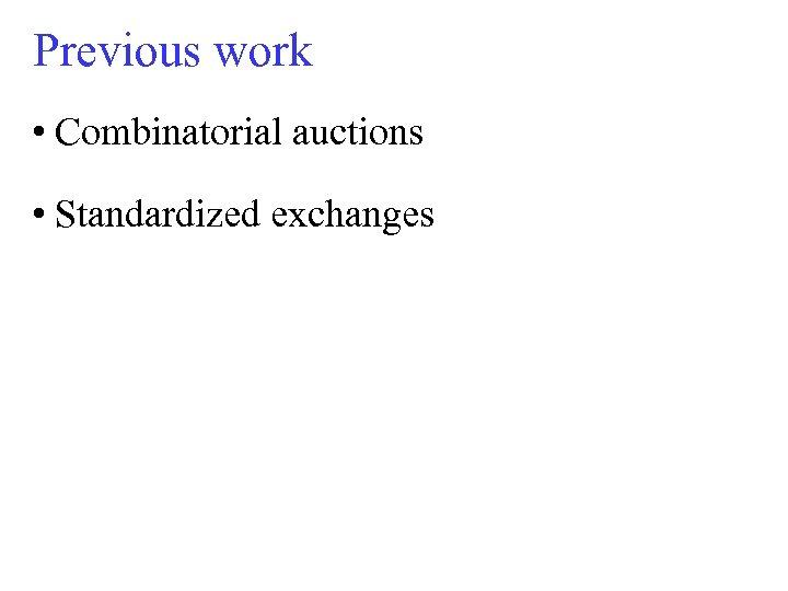 Previous work • Combinatorial auctions • Standardized exchanges