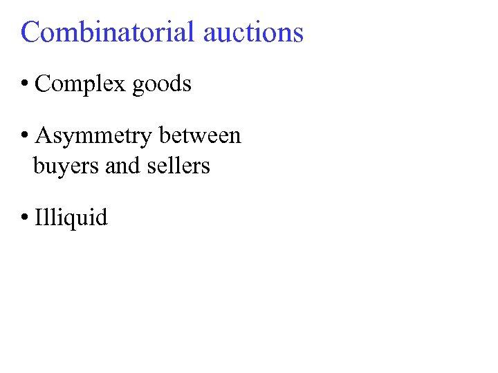 Combinatorial auctions • Complex goods • Asymmetry between buyers and sellers • Illiquid