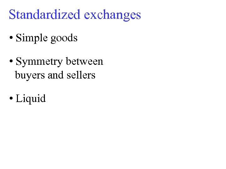 Standardized exchanges • Simple goods • Symmetry between buyers and sellers • Liquid