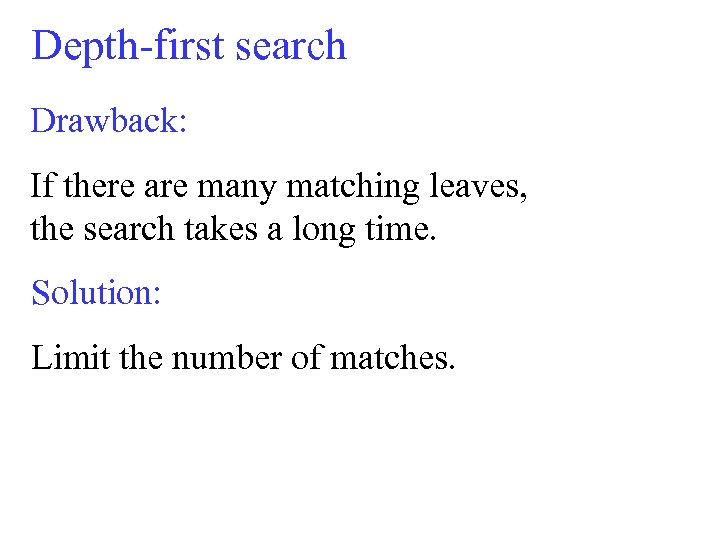 Depth-first search Drawback: If there are many matching leaves, the search takes a long