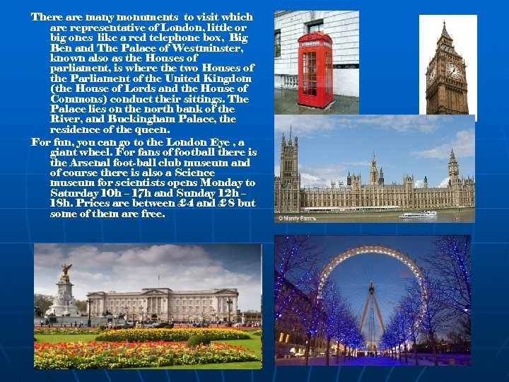 There are many monuments to visit which are representative of London, little or big