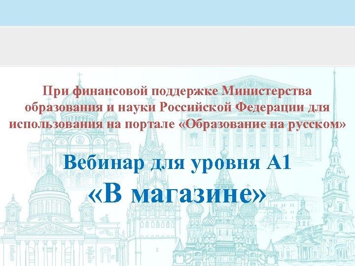 При финансовой поддержке Министерства образования и науки Российской Федерации для использования на портале «Образование