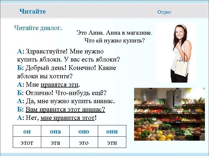 Читайте Опрос Читайте диалог. Это Анна в магазине. Что ей нужно купить? А: Здравствуйте!