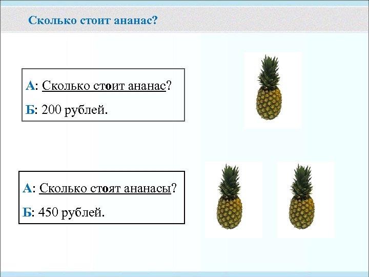 Сколько стоит ананас? А: Сколько стоит ананас? Б: 200 рублей. А: Сколько стоят ананасы?