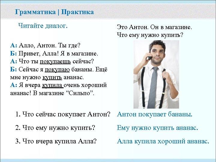 Грамматика | Практика Читайте диалог. Это Антон. Он в магазине. Что ему нужно купить?
