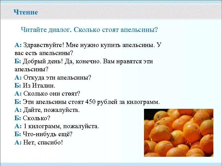 Чтение Читайте диалог. Сколько стоят апельсины? А: Здравствуйте! Мне нужно купить апельсины. У вас