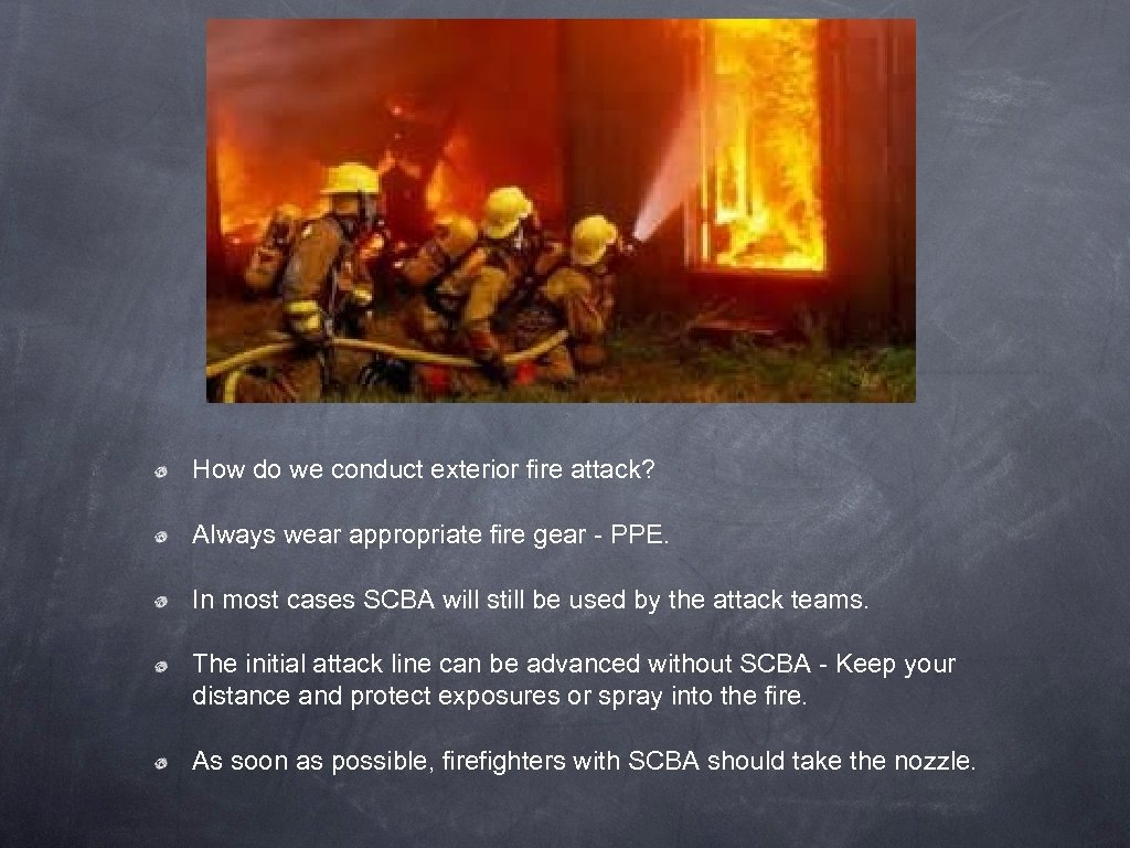 How do we conduct exterior fire attack? Always wear appropriate fire gear - PPE.