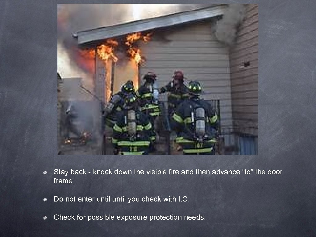 """Stay back - knock down the visible fire and then advance """"to"""" the door"""