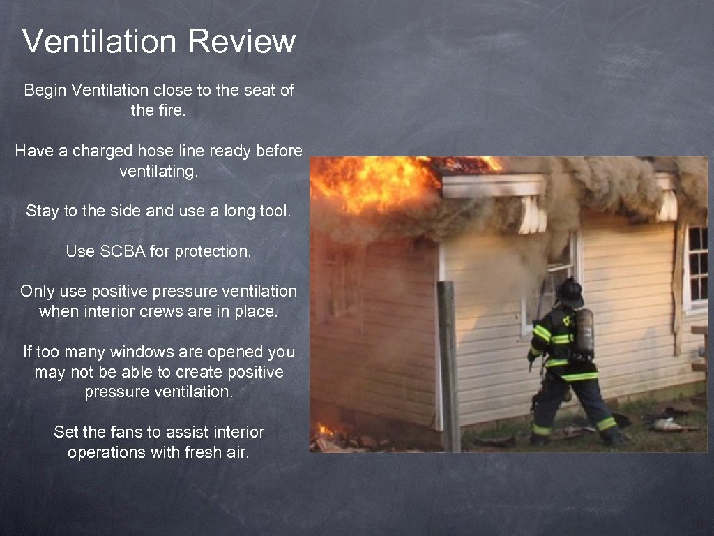 Ventilation Review Begin Ventilation close to the seat of the fire. Have a charged