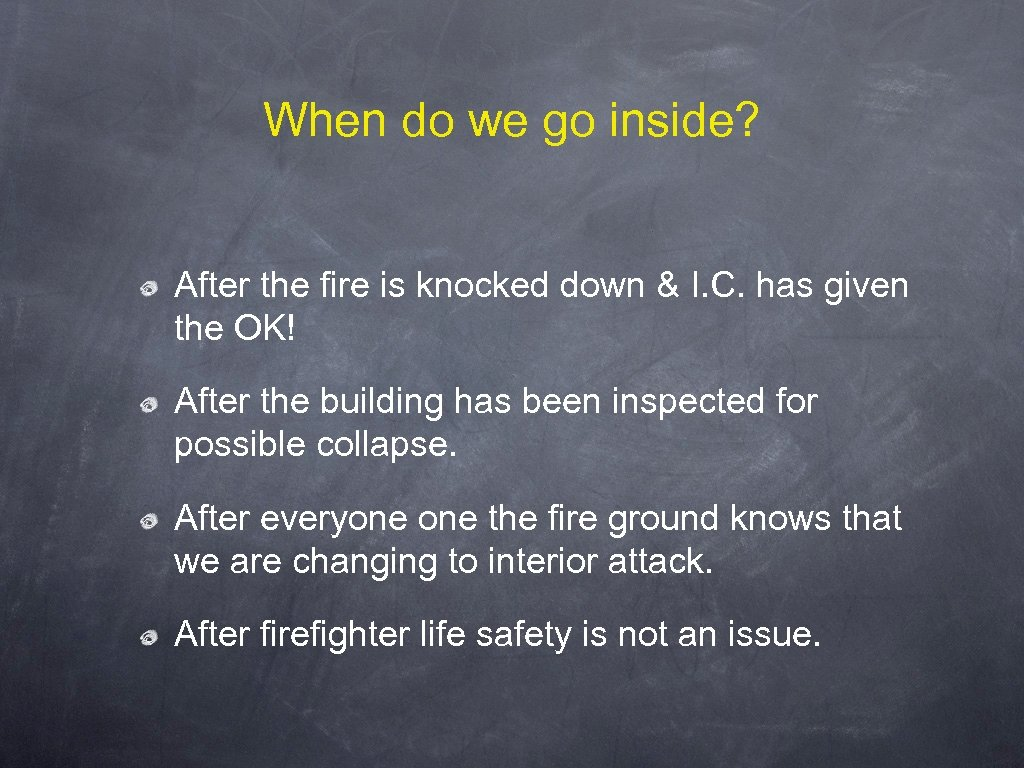 When do we go inside? After the fire is knocked down & I. C.