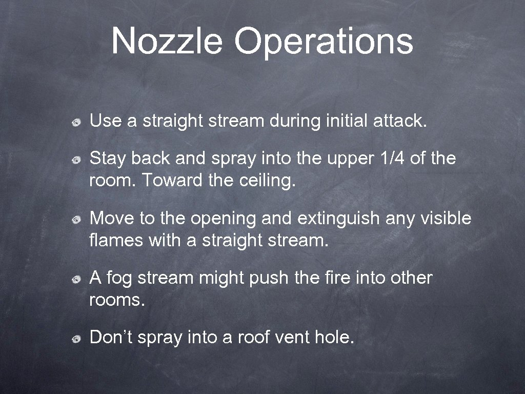 Nozzle Operations Use a straight stream during initial attack. Stay back and spray into
