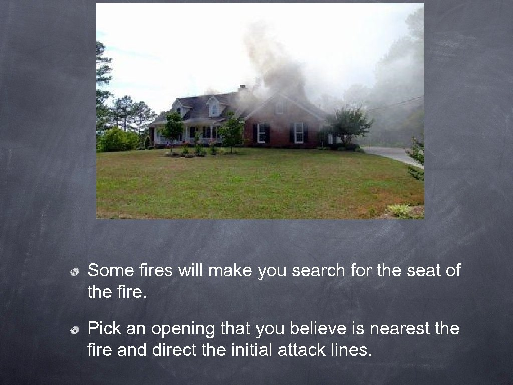 Some fires will make you search for the seat of the fire. Pick an