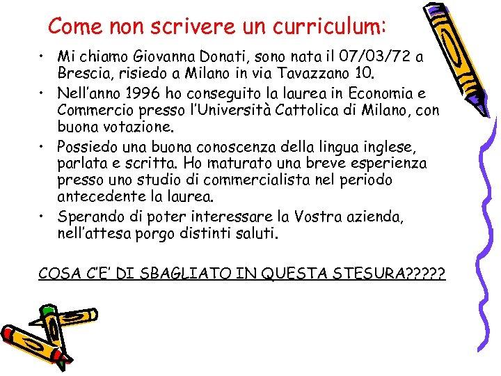 Come non scrivere un curriculum: • Mi chiamo Giovanna Donati, sono nata il 07/03/72