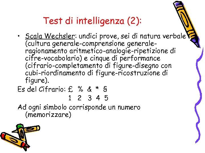 Test di intelligenza (2): • Scala Wechsler: undici prove, sei di natura verbale (cultura