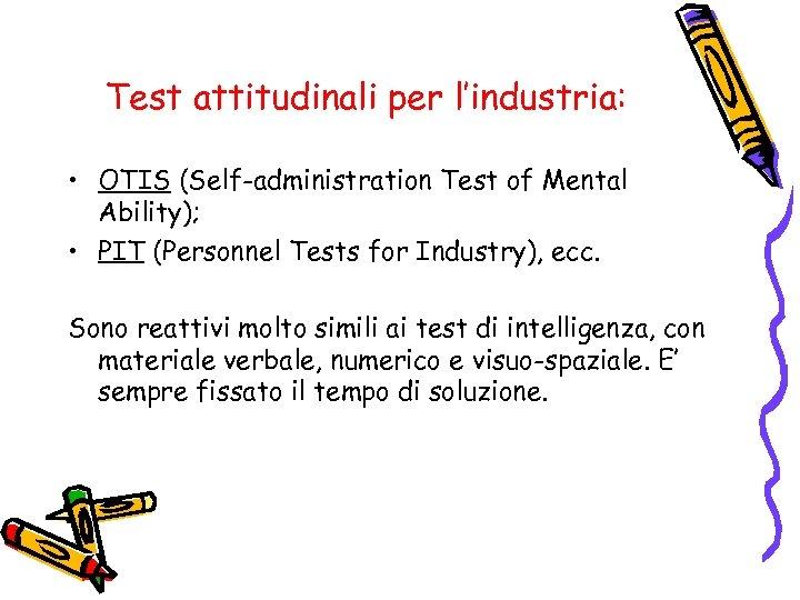 Test attitudinali per l'industria: • OTIS (Self-administration Test of Mental Ability); • PIT (Personnel