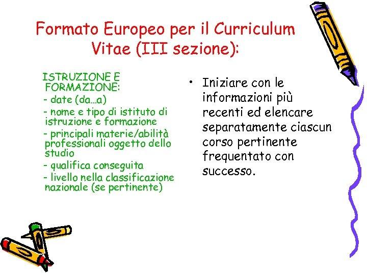 Formato Europeo per il Curriculum Vitae (III sezione): ISTRUZIONE E FORMAZIONE: - date (da…a)