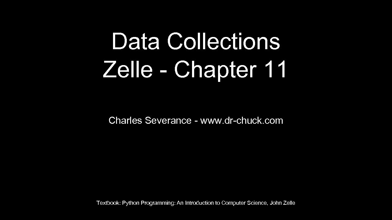 Data Collections Zelle - Chapter 11 Charles Severance - www. dr-chuck. com Textbook: Python