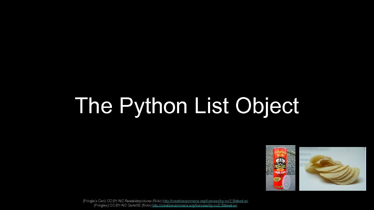 The Python List Object (Pringle's Can) CC: BY-NC Roadsidepictures (flickr) http: //creativecommons. org/licenses/by-nc/2. 0/deed.
