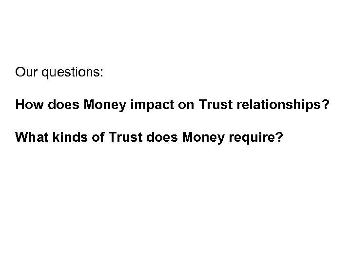 Our questions: How does Money impact on Trust relationships? What kinds of Trust does