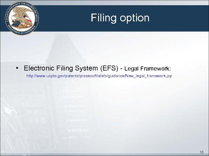 Filing option • Electronic Filing System (EFS) - Legal Framework: http: //www. uspto. gov/patents/process/file/efs/guidance/New_legal_framework.