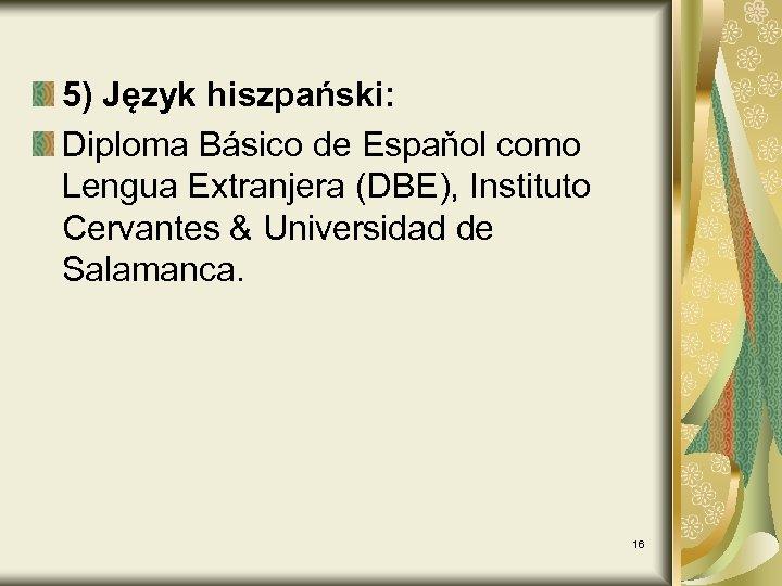 5) Język hiszpański: Diploma Básico de Espaňol como Lengua Extranjera (DBE), Instituto Cervantes &