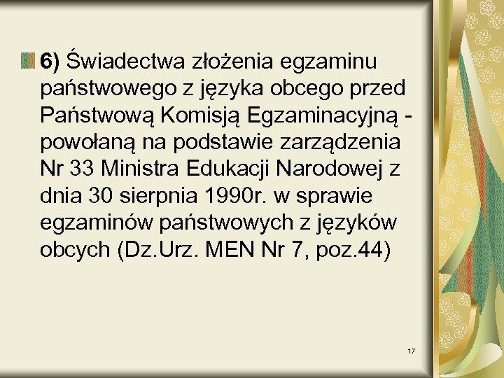 6) Świadectwa złożenia egzaminu państwowego z języka obcego przed Państwową Komisją Egzaminacyjną - powołaną