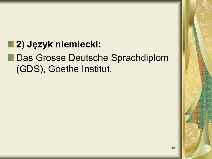 2) Język niemiecki: Das Grosse Deutsche Sprachdiplom (GDS), Goethe Institut. 19