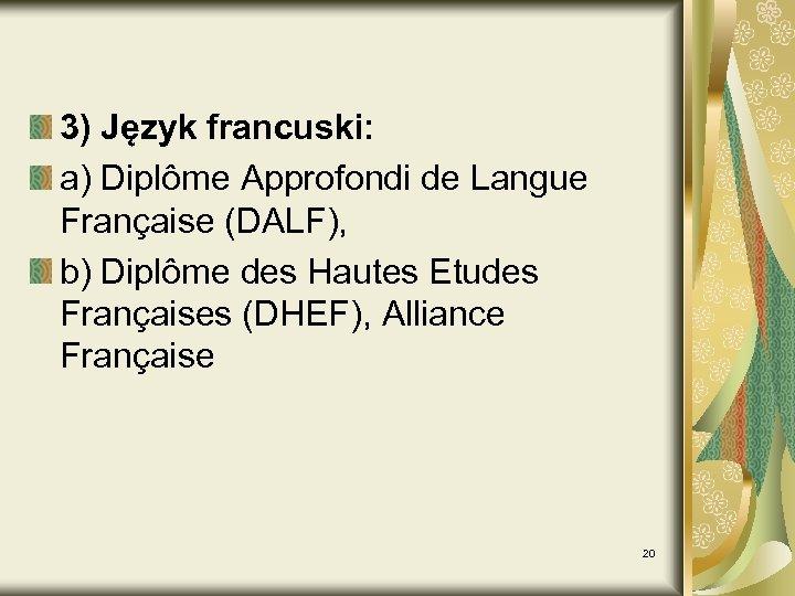 3) Język francuski: a) Diplôme Approfondi de Langue Française (DALF), b) Diplôme des Hautes