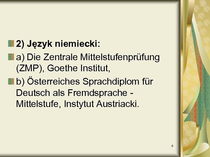 2) Język niemiecki: a) Die Zentrale Mittelstufenprüfung (ZMP), Goethe Institut, b) Österreiches Sprachdiplom für