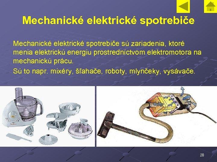 Mechanické elektrické spotrebiče sú zariadenia, ktoré menia elektrickú energiu prostredníctvom elektromotora na mechanickú prácu.