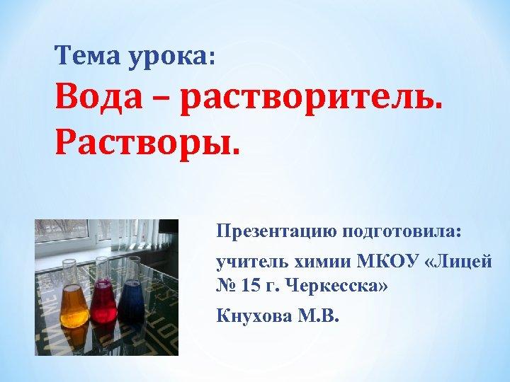 Тема урока: Вода – растворитель. Растворы. Презентацию подготовила: учитель химии МКОУ «Лицей № 15