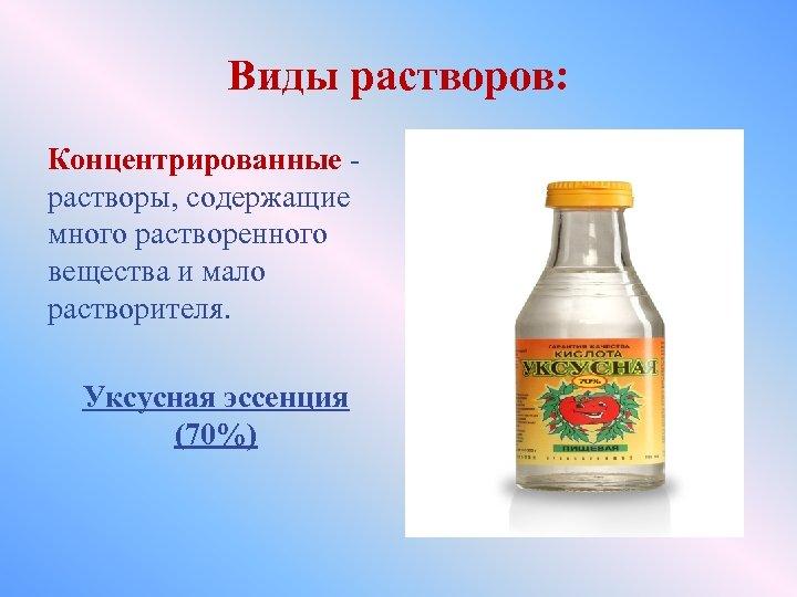 Виды растворов: Концентрированные - растворы, содержащие много растворенного вещества и мало растворителя. Уксусная эссенция