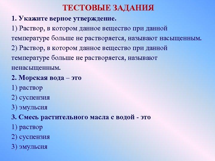 ТЕСТОВЫЕ ЗАДАНИЯ 1. Укажите верное утверждение. 1) Раствор, в котором данное вещество при данной