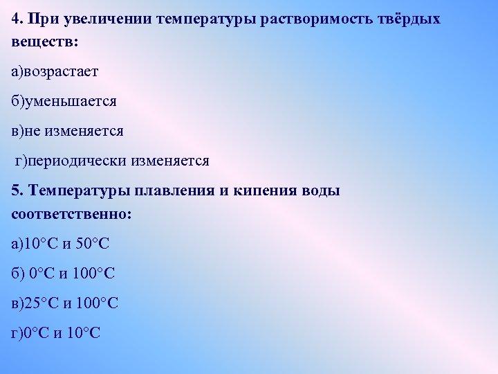 4. При увеличении температуры растворимость твёрдых веществ: а)возрастает б)уменьшается в)не изменяется г)периодически изменяется 5.