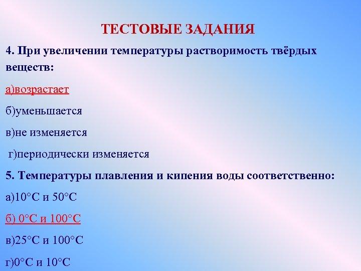 ТЕСТОВЫЕ ЗАДАНИЯ 4. При увеличении температуры растворимость твёрдых веществ: а)возрастает б)уменьшается в)не изменяется г)периодически