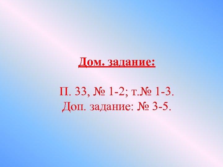 Дом. задание: П. 33, № 1 -2; т. № 1 -3. Доп. задание: №