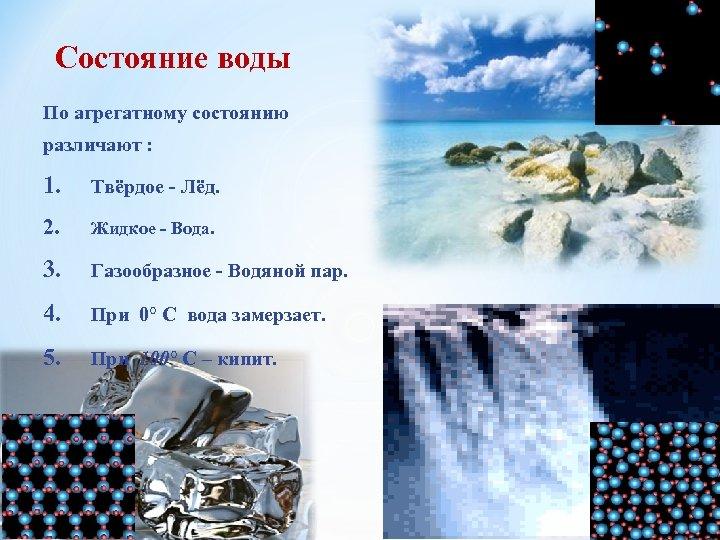 Состояние воды По агрегатному состоянию различают : 1. Твёрдое - Лёд. 2. Жидкое -