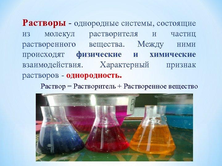 Растворы - однородные системы, состоящие из молекул растворителя и частиц растворенного вещества. Между ними