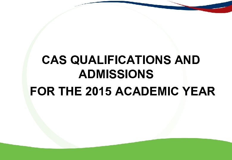 CAS QUALIFICATIONS AND ADMISSIONS FOR THE 2015 ACADEMIC YEAR