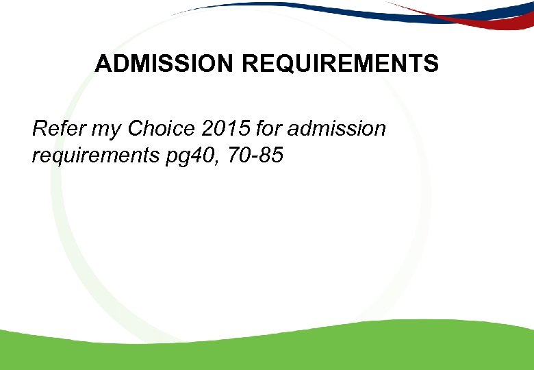 ADMISSION REQUIREMENTS Refer my Choice 2015 for admission requirements pg 40, 70 -85