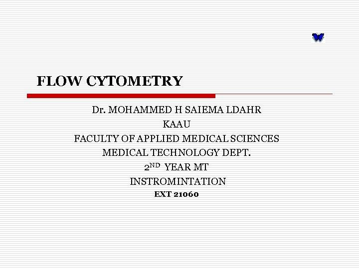 FLOW CYTOMETRY Dr. MOHAMMED H SAIEMA LDAHR KAAU FACULTY OF APPLIED MEDICAL SCIENCES MEDICAL