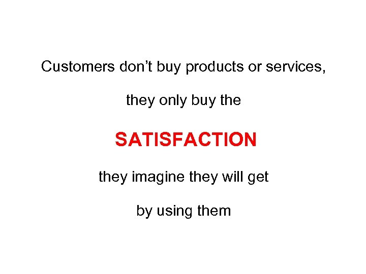 Customers don't buy products or services, they only buy the SATISFACTION they imagine they