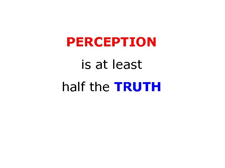 PERCEPTION is at least half the TRUTH